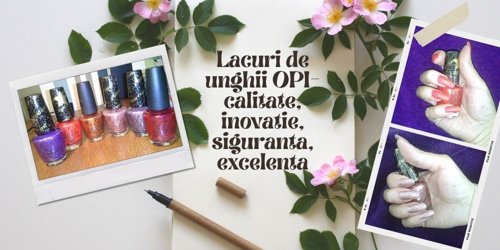 Lacuri de unghii OPI- calitate, inovatie, siguranta, excelenta