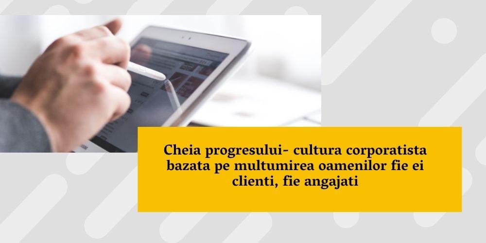 Cheia progresului- cultura corporatista bazata pe multumirea oamenilor fie ei clienti, fie angajati