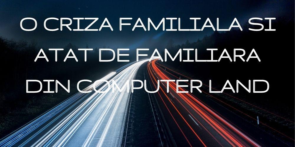O criza familiala si atat de familiara din Computer Land
