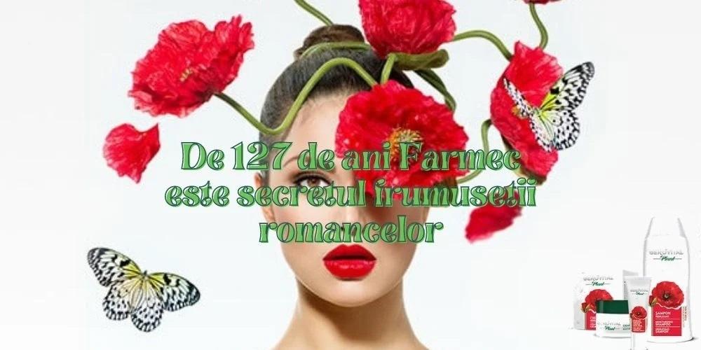 De 127 de ani Farmec este secretul frumusetii romancelor