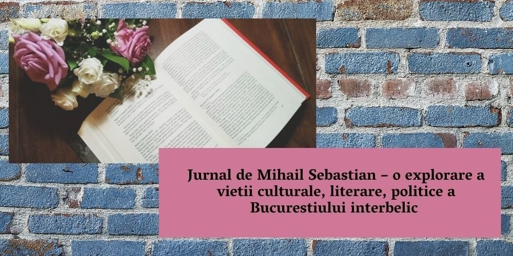 Jurnal de Mihail Sebastian – o explorare a vietii culturale, literare, politice a Bucurestiului interbelic