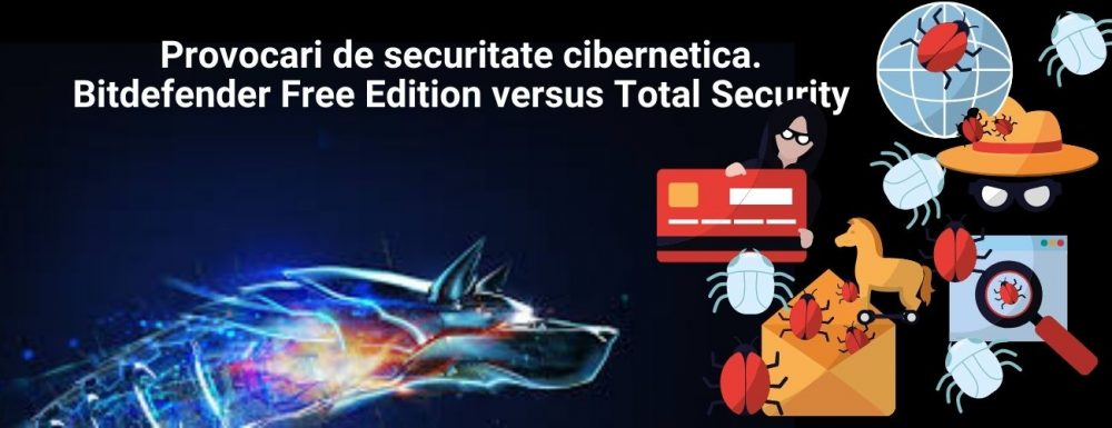 Provocari de securitate cibernetica. Bitdefender Free Edition versus Total Security. Descarca antivirus gratuit